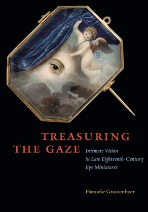 Treasuring the Gaze Intimate Vision in Late Eighteenth-Century Eye Miniatures