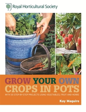 RHS Grow Your Own: Crops in Pots with 30 step-by-step projects using vegetables,  fruit and herbs