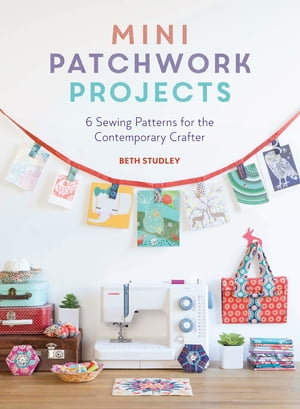 Mini Patchwork Projects 6 Sewing Projects for the Contemporary Crafter