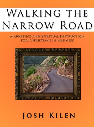 Walking the Narrow Road Marketing and Spiritual Instruction for Christians in Business