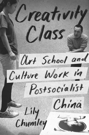 Creativity Class Art School and Culture Work in Postsocialist China