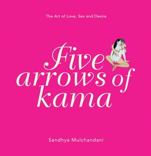 Five Arrows of Kama The Art of Love,  Sex and Desire