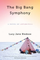 Lucy Jane Bledsoe - The Big Bang Symphony: A Novel of Antarctica