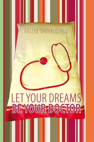 Let Your Dreams Be Your Doctor Using Dreams to Diagnose and Treat Physical and Emotional Problems
