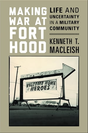 Making War at Fort Hood Life and Uncertainty in a Military Community