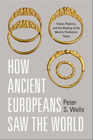 How Ancient Europeans Saw the World Vision,  Patterns,  and the Shaping of the Mind in Prehistoric Times