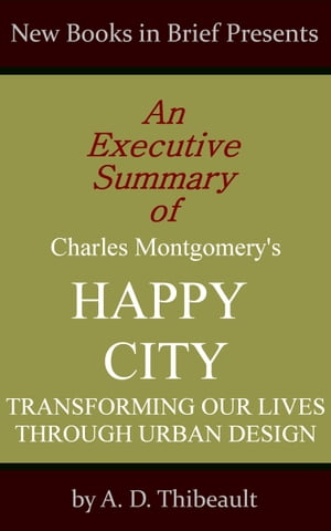 An Executive Summary of Charles Montgomery's 'Happy City: Transforming Our Lives Through Urban Desig