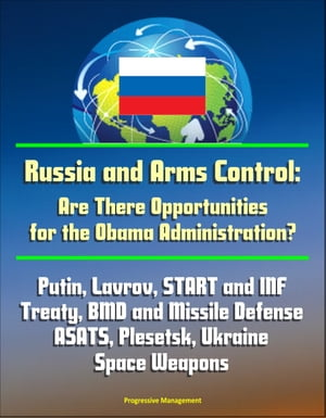 Russia and Arms Control: Are There Opportunities for the Obama Administration? Putin,  Lavrov,  START and INF Treaty,  BMD and Missile Defense,  ASATS,  Pl