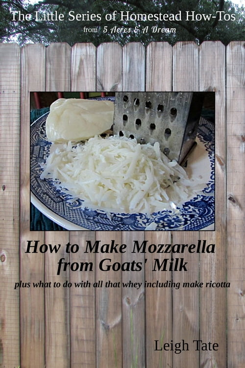 How to Make Mozzarella from Goats' Milk: Plus What To Do With All That Whey Including Make Ricotta