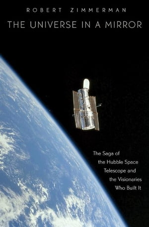 The Universe in a Mirror The Saga of the Hubble Space Telescope and the Visionaries Who Built It