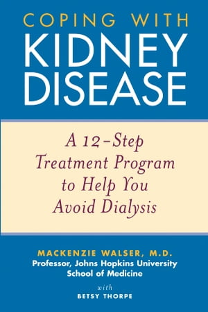 Coping with Kidney Disease A 12-Step Treatment Program to Help You Avoid Dialysis