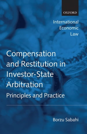 Compensation and Restitution in Investor-State Arbitration Principles and Practice