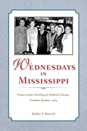 Wednesdays in Mississippi Proper Ladies Working for Radical Change,  Freedom Summer 1964