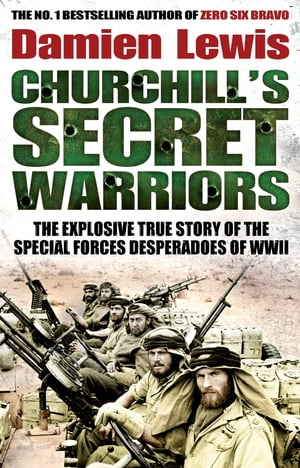Churchill's Secret Warriors The Explosive True Story of the Special Forces Desperadoes of WWII