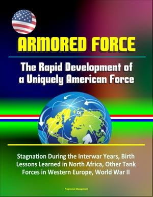Armored Force: The Rapid Development of a Uniquely American Force - Stagnation During the Interwar Years,  Birth,  Lessons Learned in North Africa,  Othe