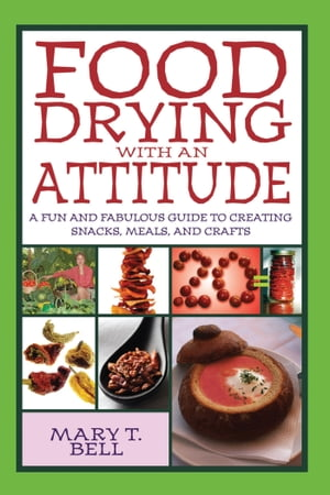Food Drying with an Attitude A Fun and Fabulous Guide to Creating Snacks,  Meals,  and Crafts