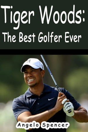 Tiger Woods: The Best Golfer Ever