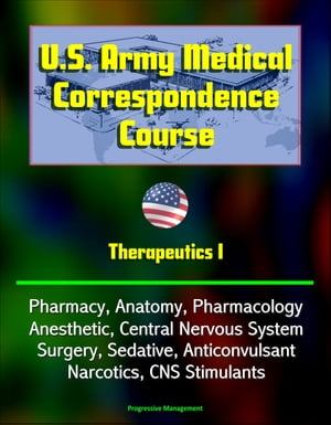 U.S. Army Medical Correspondence Course: Therapeutics I - Pharmacy,  Anatomy,  Pharmacology,  Anesthetic,  Central Nervous System,  Surgery,  Sedative,  Anti