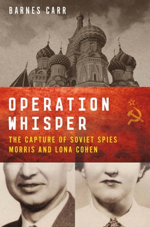 Operation Whisper The Capture of Soviet Spies Morris and Lona Cohen