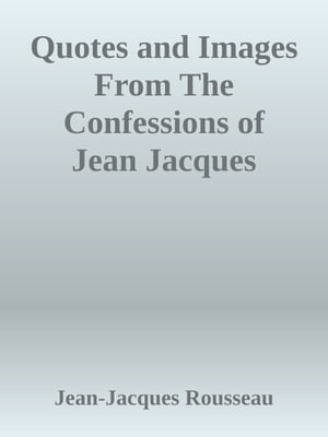 Quotes and Images From The Confessions of Jean Jacques Rousseau