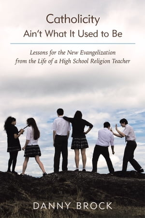 Catholicity Ain?t What It Used to Be Lessons for the New Evangelization from the Life of a High School Religion Teacher