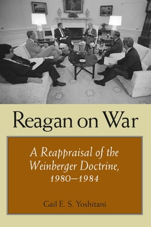 Reagan on War A Reappraisal of the Weinberger Doctrine,  1980-1984