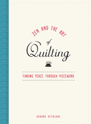 Zen and the Art of Quilting Finding Peace Through Piecework