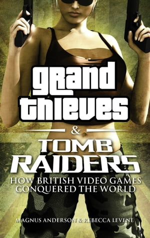 Grand Thieves & Tomb Raiders How British Video Games Conquered the World