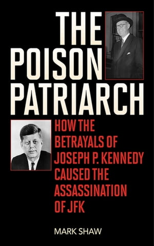 The Poison Patriarch How the Betrayals of Joseph P. Kennedy Caused the Assassination of JFK