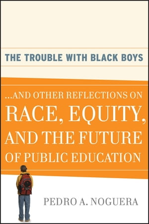 The Trouble With Black Boys ...And Other Reflections on Race,  Equity,  and the Future of Public Education