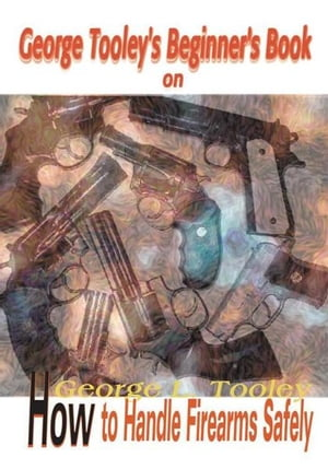George Tooley's Beginner's Book on How to Handle Firearms Safely