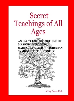 The Secret Teachings of All Ages AN ENCYCLOPEDIC OUTLINE OF MASONIC,  HERMETIC,  QABBALISTIC AND ROSICRUCIAN SYMBOLICAL PHILOSOPHY
