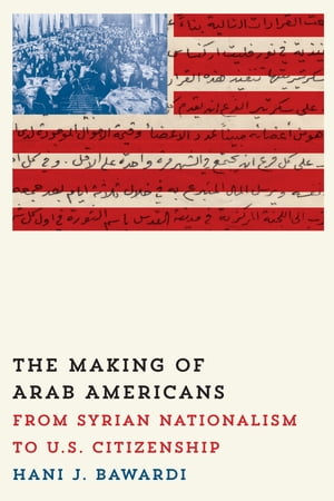 The Making of Arab Americans From Syrian Nationalism to U.S. Citizenship