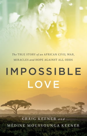 Impossible Love The True Story of an African Civil War,  Miracles and Hope against All Odds
