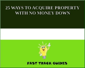25 WAYS TO ACQUIRE PROPERTY WITH NO MONEY DOWN