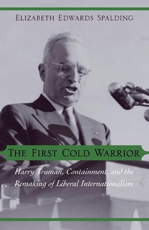 The First Cold Warrior Harry Truman,  Containment,  and the Remaking of Liberal Internationalism