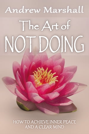 The Art of Not Doing How to Achieve Inner Peace and a Clear Mind