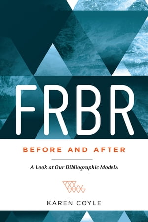FRBR,  Before and After A Look at Our Bibliographic Models