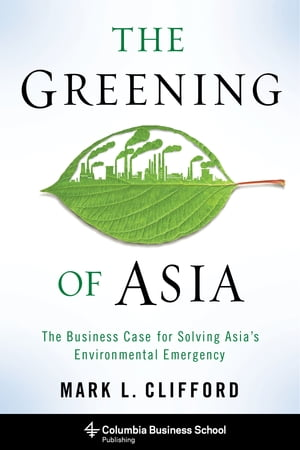 The Greening of Asia The Business Case for Solving Asia's Environmental Emergency