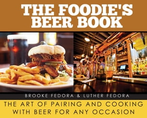 The Foodie's Beer Book The Art of Pairing and Cooking with Beer for Any Occasion