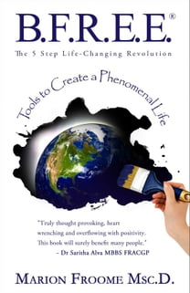 B.F.R.E.E.® The 5 Step Life-Changing Revolution: Tools to Create a Phenomenal Life