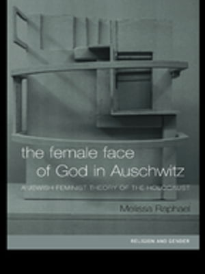 The Female Face of God in Auschwitz A Jewish Feminist Theology of the Holocaust