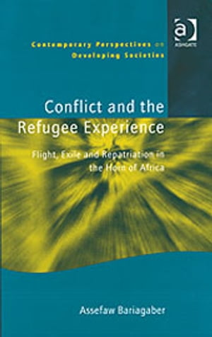 Conflict and the Refugee Experience Flight,  Exile,  and Repatriation in the Horn of Africa