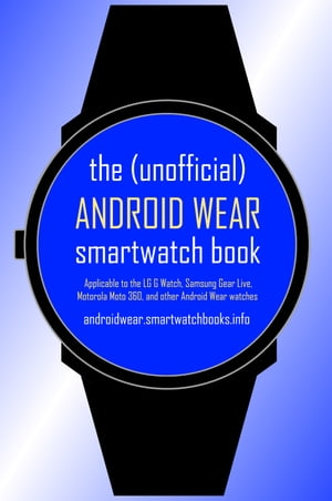 The Unofficial Android Wear SmartWatch Book Applicable to the LG G Watch,  Samsung Gear Live,  Motorola Moto 360,  and other Android Wear watches