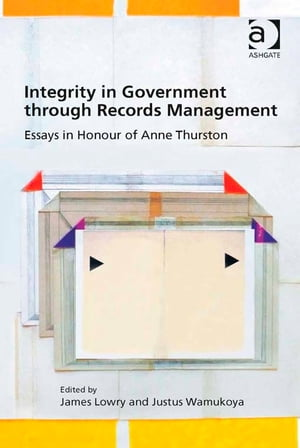 Integrity in Government through Records Management Essays in Honour of Anne Thurston