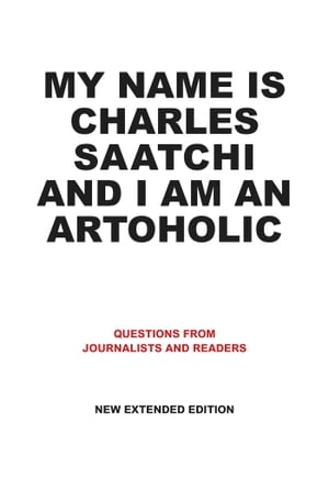 My Name is Charles Saatchi and I am an Artoholic New Extended Edition Questions from Journalists and Readers