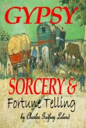 GYPSY SORCERY and FORTUNE TELLING: Illustrated by incantations specimens of medical magic anecdotes Tales
