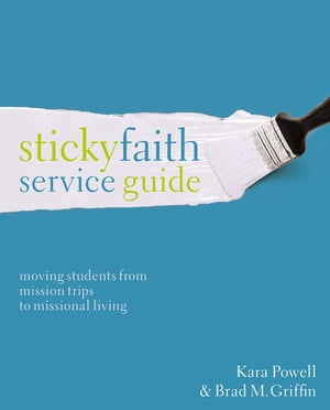 Sticky Faith Service Guide Moving Students from Mission Trips to Missional Living