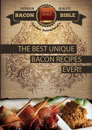 Bacon Bible - The Best Unique Bacon recipes Ever!!