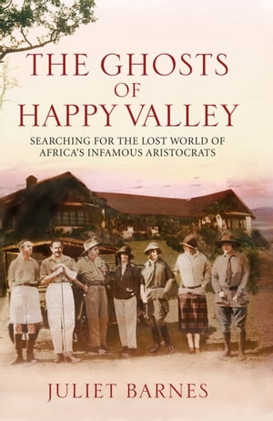 The Ghosts of Happy Valley Searching for the Lost World of Africa's Infamous Aristocrats